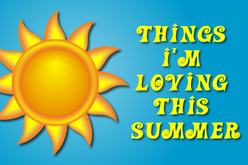 things i'm loving this summer