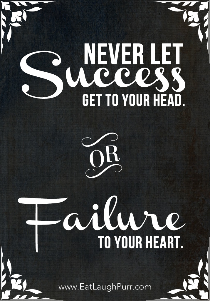 Never Let Success Get to Your Head or Failure to Your Heart.
