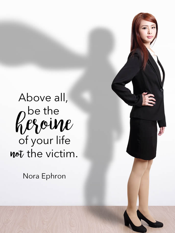 Above all, be the heroine of your life not the victim. Nora Ephron